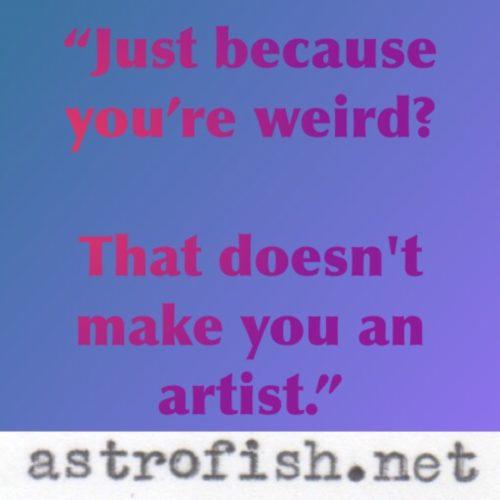 Just because  you're weird